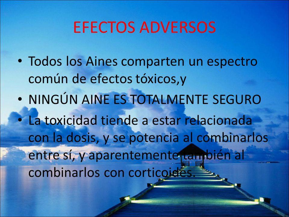 EFECTOS ADVERSOS Todos los Aines comparten un espectro común de efectos tóxicos,y. NINGÚN AINE ES TOTALMENTE SEGURO.
