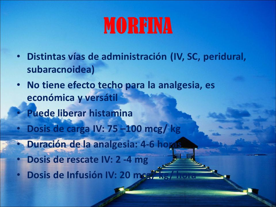 MORFINADistintas vías de administración (IV, SC, peridural, subaracnoidea) No tiene efecto techo para la analgesia, es económica y versátil.
