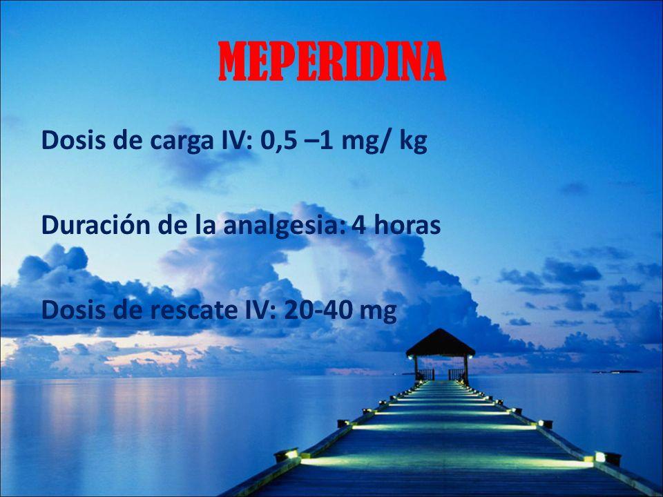 MEPERIDINADosis de carga IV: 0,5 –1 mg/ kg Duración de la analgesia: 4 horas Dosis de rescate IV: 20-40 mg