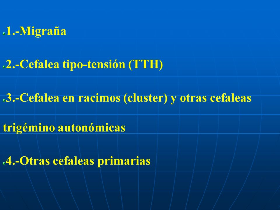 1.-Migraña 2.-Cefalea tipo-tensión (TTH) 3.-Cefalea en racimos (cluster) y otras cefaleas trigémino autonómicas.