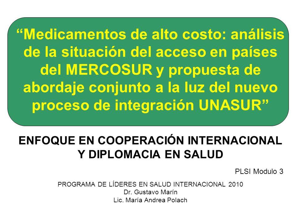 Medicamentos de alto costo: análisis de la situación del acceso en países del MERCOSUR y propuesta de abordaje conjunto a la luz del nuevo proceso de integración UNASUR ENFOQUE EN COOPERACIÓN INTERNACIONAL Y DIPLOMACIA EN SALUD