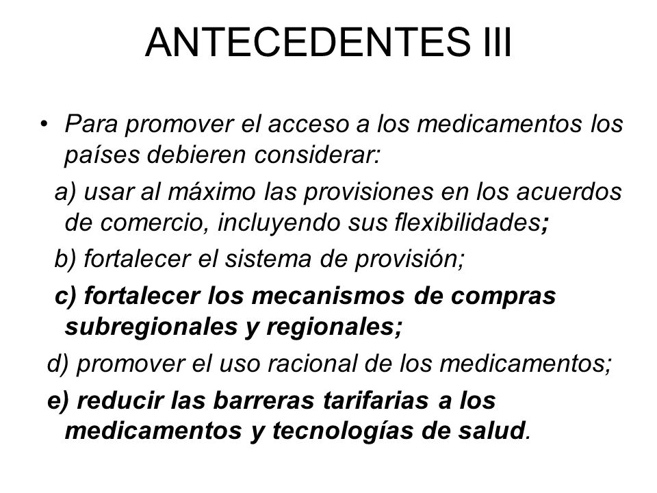 ANTECEDENTES III Para promover el acceso a los medicamentos los países debieren considerar: