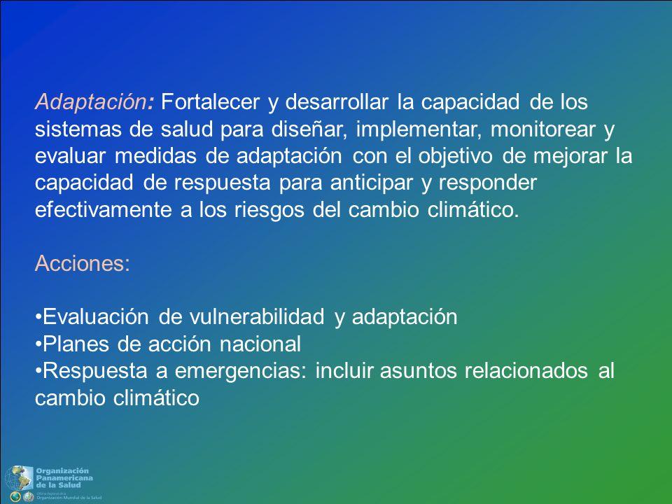 Adaptación: Fortalecer y desarrollar la capacidad de los sistemas de salud para diseñar, implementar, monitorear y evaluar medidas de adaptación con el objetivo de mejorar la capacidad de respuesta para anticipar y responder efectivamente a los riesgos del cambio climático.