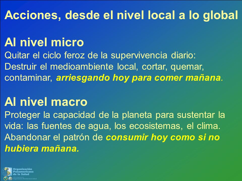 Acciones, desde el nivel local a lo global Al nivel micro Quitar el ciclo feroz de la supervivencia diario: Destruir el medioambiente local, cortar, quemar, contaminar, arriesgando hoy para comer mañana.