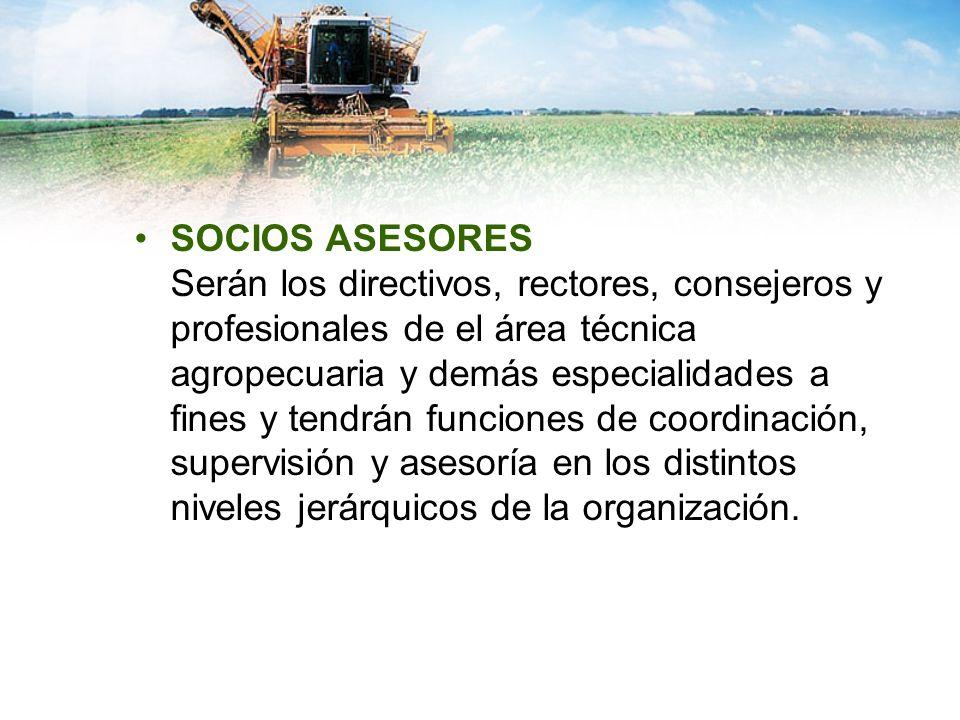 SOCIOS ASESORES Serán los directivos, rectores, consejeros y profesionales de el área técnica agropecuaria y demás especialidades a fines y tendrán funciones de coordinación, supervisión y asesoría en los distintos niveles jerárquicos de la organización.