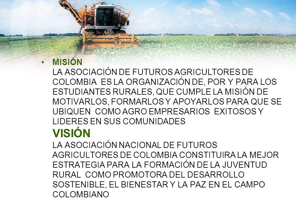 MISIÓN LA ASOCIACIÓN DE FUTUROS AGRICULTORES DE COLOMBIA ES LA ORGANIZACIÓN DE, POR Y PARA LOS ESTUDIANTES RURALES, QUE CUMPLE LA MISIÓN DE MOTIVARLOS, FORMARLOS Y APOYARLOS PARA QUE SE UBIQUEN COMO AGRO EMPRESARIOS EXITOSOS Y LIDERES EN SUS COMUNIDADES VISIÓN LA ASOCIACIÓN NACIONAL DE FUTUROS AGRICULTORES DE COLOMBIA CONSTITUIRA LA MEJOR ESTRATEGIA PARA LA FORMACIÓN DE LA JUVENTUD RURAL COMO PROMOTORA DEL DESARROLLO SOSTENIBLE, EL BIENESTAR Y LA PAZ EN EL CAMPO COLOMBIANO