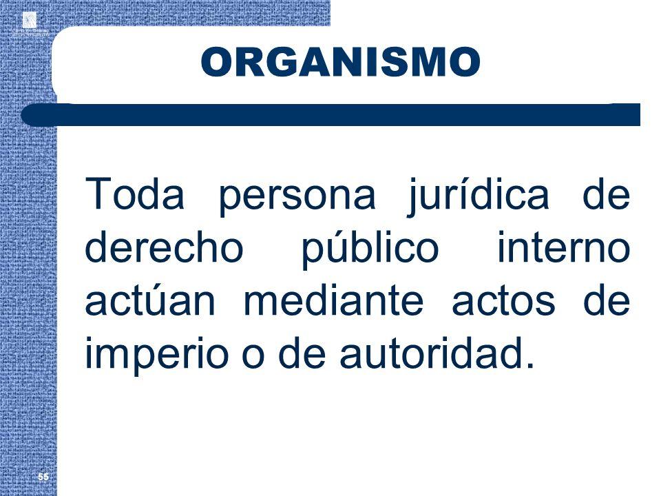 ORGANISMO Toda persona jurídica de derecho público interno actúan mediante actos de imperio o de autoridad.