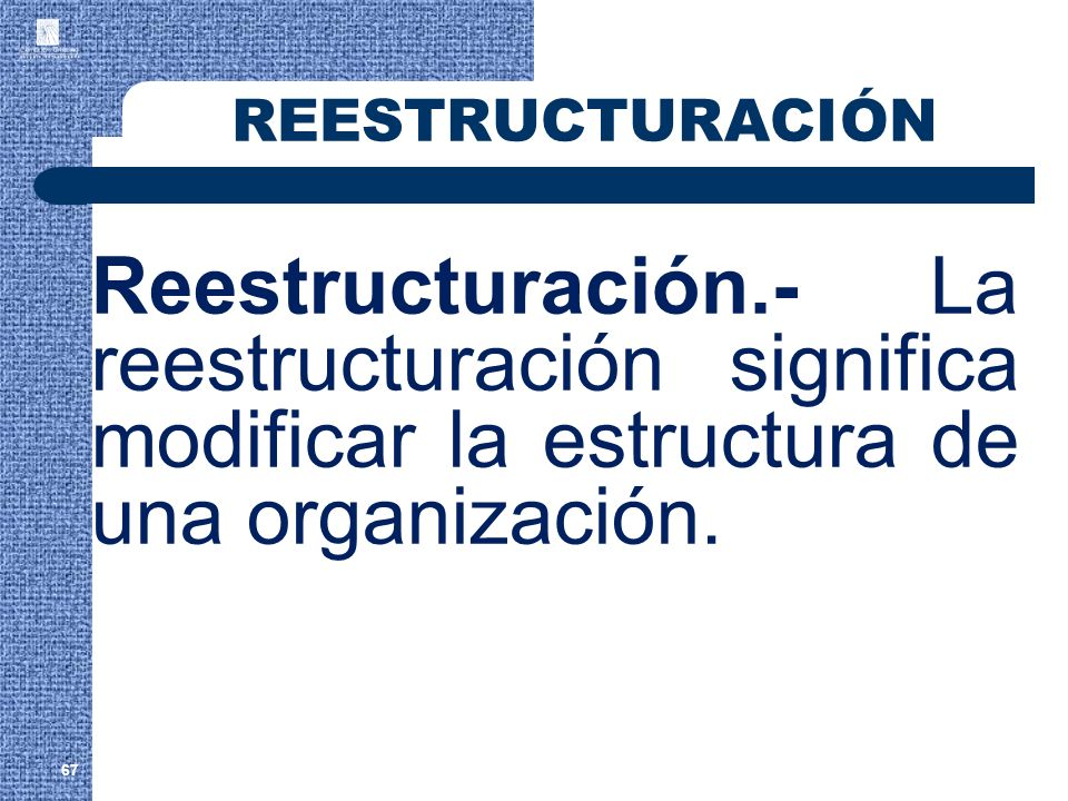 REESTRUCTURACIÓNReestructuración.- La reestructuración significa modificar la estructura de una organización.