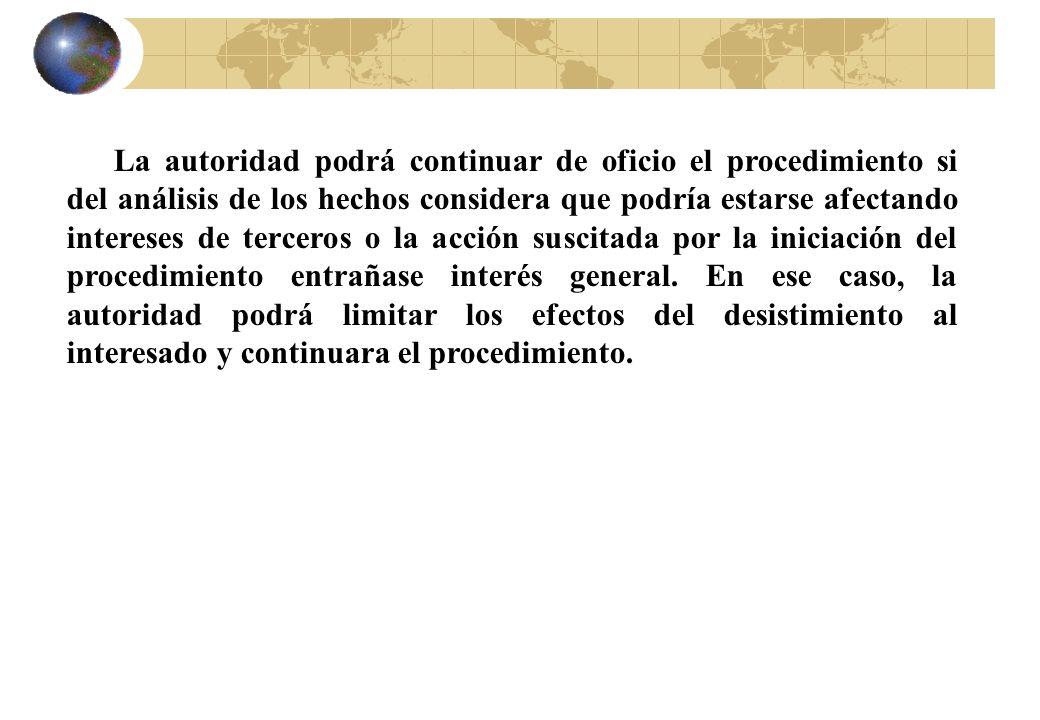 La autoridad podrá continuar de oficio el procedimiento si del análisis de los hechos considera que podría estarse afectando intereses de terceros o la acción suscitada por la iniciación del procedimiento entrañase interés general.