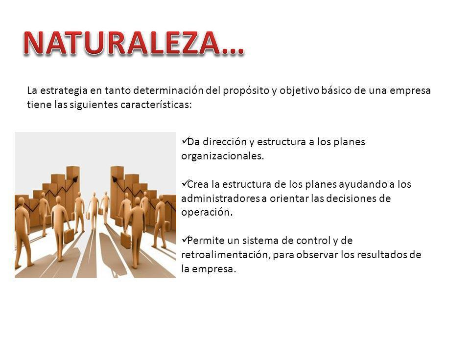 NATURALEZA… La estrategia en tanto determinación del propósito y objetivo básico de una empresa tiene las siguientes características: