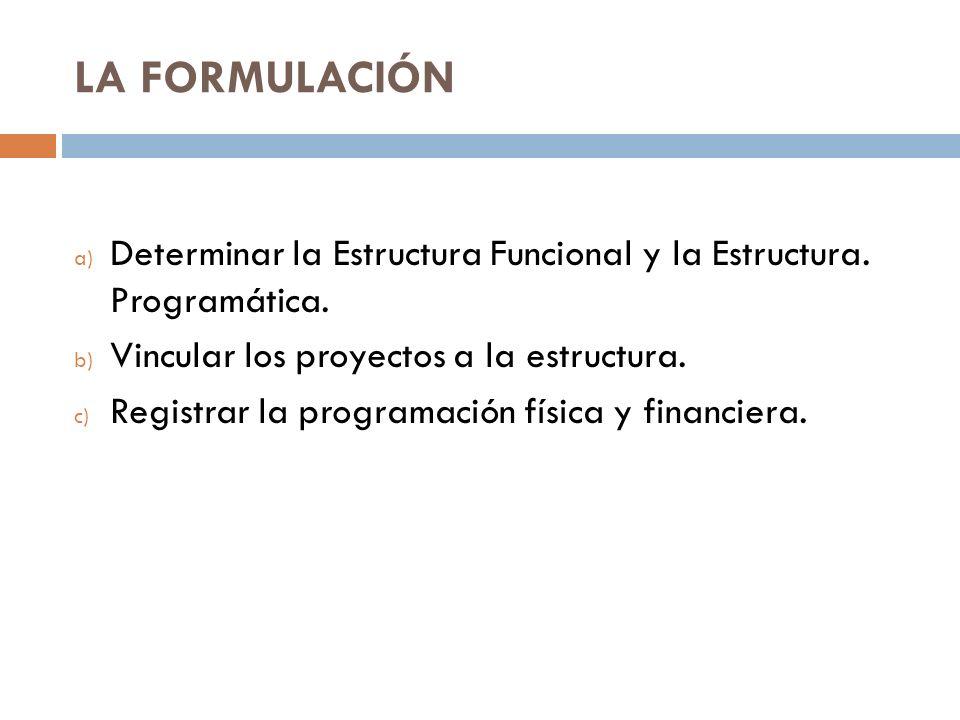 LA FORMULACIÓN Determinar la Estructura Funcional y la Estructura. Programática. Vincular los proyectos a la estructura.