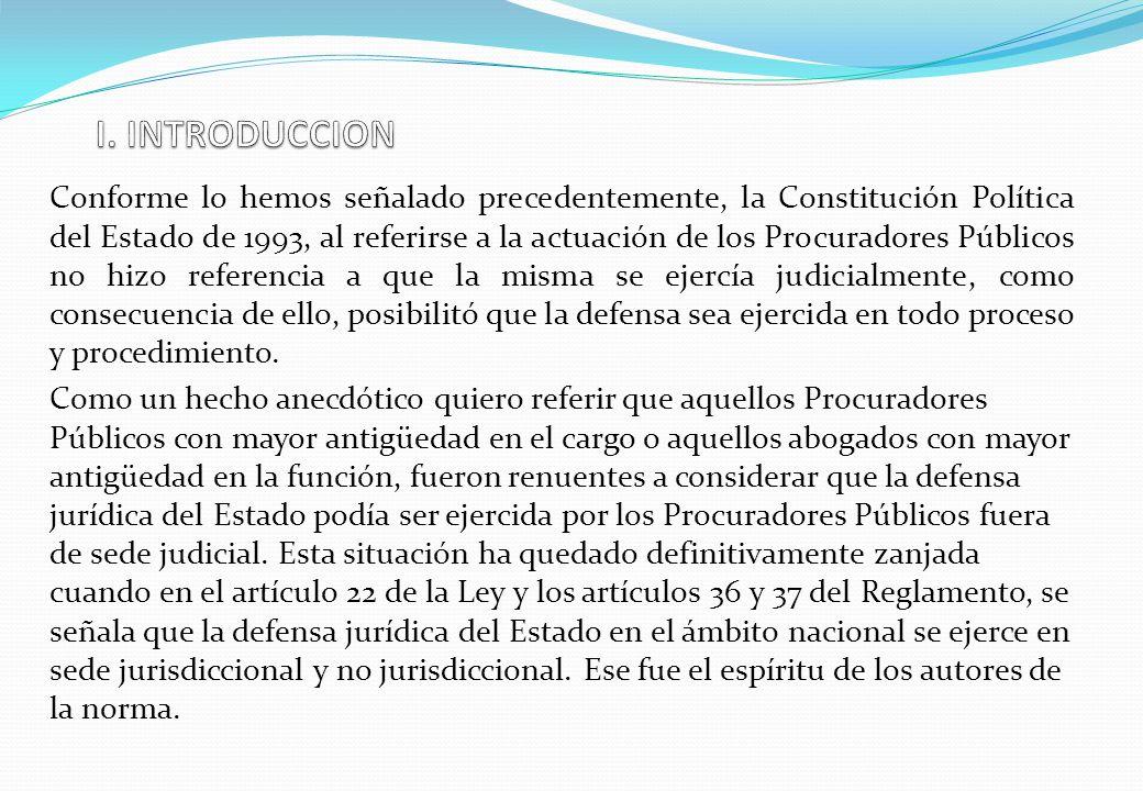 Conforme lo hemos señalado precedentemente, la Constitución Política del Estado de 1993, al referirse a la actuación de los Procuradores Públicos no hizo referencia a que la misma se ejercía judicialmente, como consecuencia de ello, posibilitó que la defensa sea ejercida en todo proceso y procedimiento.