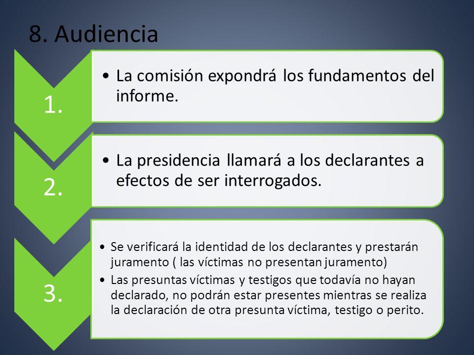 8. Audiencia 1. La comisión expondrá los fundamentos del informe. 2. La presidencia llamará a los declarantes a efectos de ser interrogados.