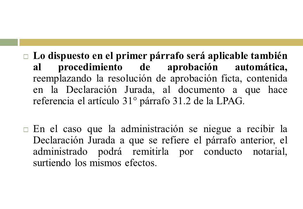 Lo dispuesto en el primer párrafo será aplicable también al procedimiento de aprobación automática, reemplazando la resolución de aprobación ficta, contenida en la Declaración Jurada, al documento a que hace referencia el artículo 31° párrafo 31.2 de la LPAG.