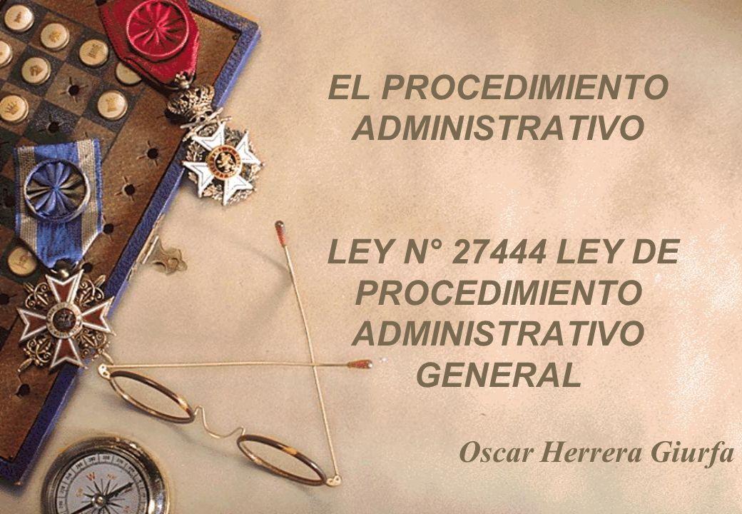 EL PROCEDIMIENTO ADMINISTRATIVO LEY N° 27444 LEY DE PROCEDIMIENTO ADMINISTRATIVO GENERAL