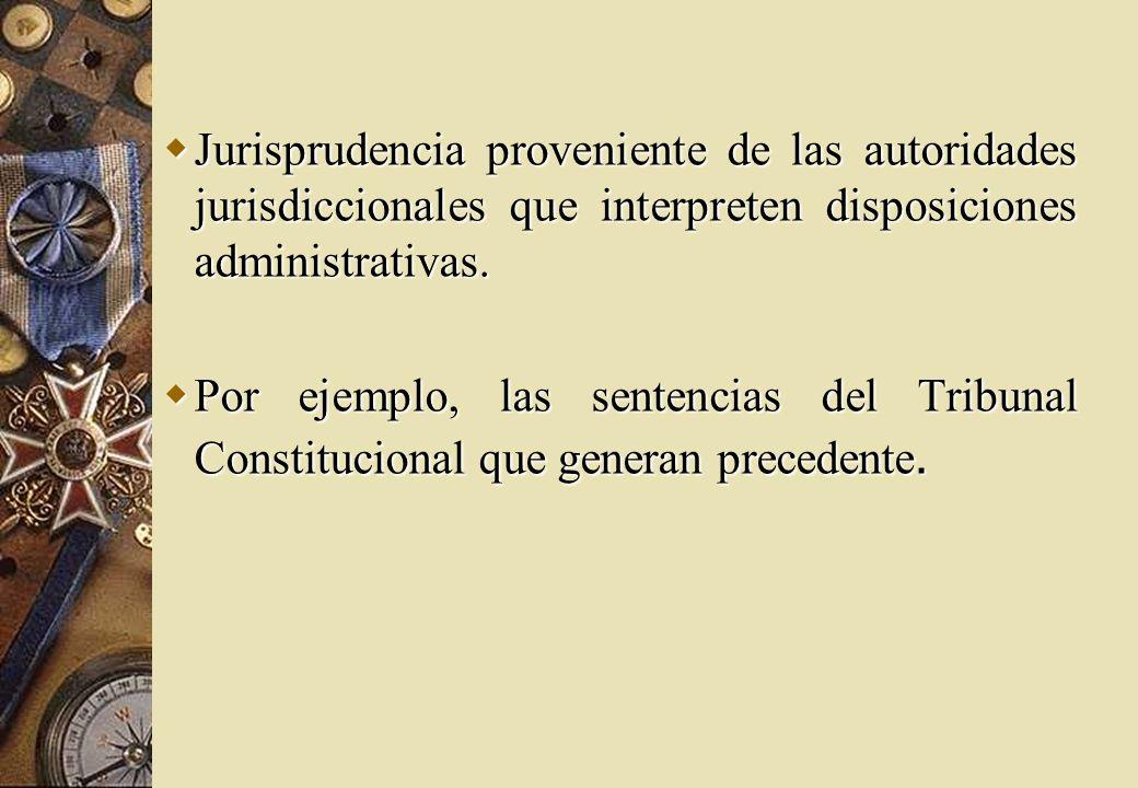 Jurisprudencia proveniente de las autoridades jurisdiccionales que interpreten disposiciones administrativas.