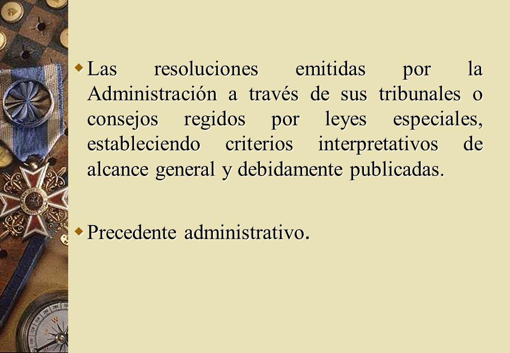 Las resoluciones emitidas por la Administración a través de sus tribunales o consejos regidos por leyes especiales, estableciendo criterios interpretativos de alcance general y debidamente publicadas.
