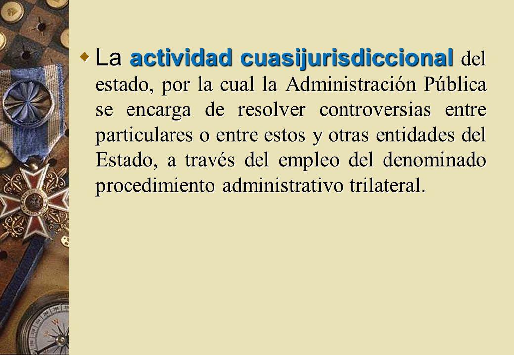 La actividad cuasijurisdiccional del estado, por la cual la Administración Pública se encarga de resolver controversias entre particulares o entre estos y otras entidades del Estado, a través del empleo del denominado procedimiento administrativo trilateral.