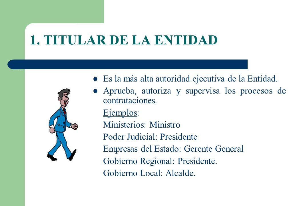 1. TITULAR DE LA ENTIDAD Es la más alta autoridad ejecutiva de la Entidad. Aprueba, autoriza y supervisa los procesos de contrataciones.