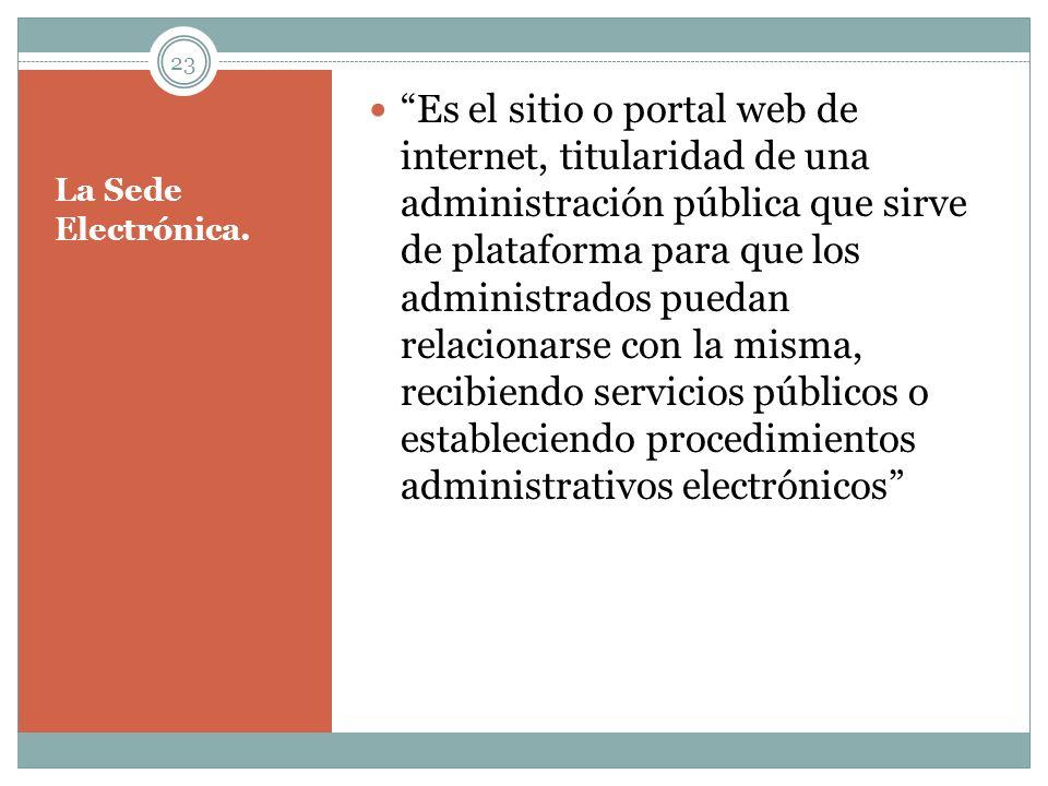 Es el sitio o portal web de internet, titularidad de una administración pública que sirve de plataforma para que los administrados puedan relacionarse con la misma, recibiendo servicios públicos o estableciendo procedimientos administrativos electrónicos