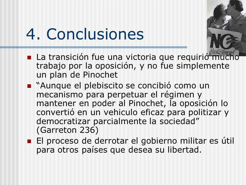 4. Conclusiones La transición fue una victoria que requirió mucho trabajo por la oposición, y no fue simplemente un plan de Pinochet.