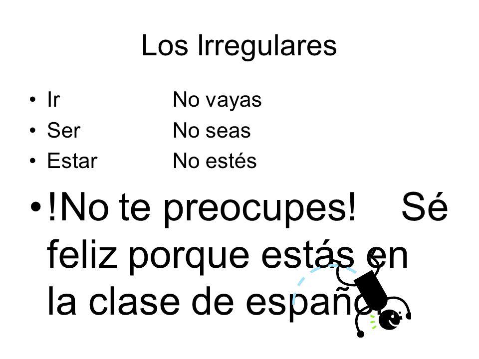 !No te preocupes! Sé feliz porque estás en la clase de español.