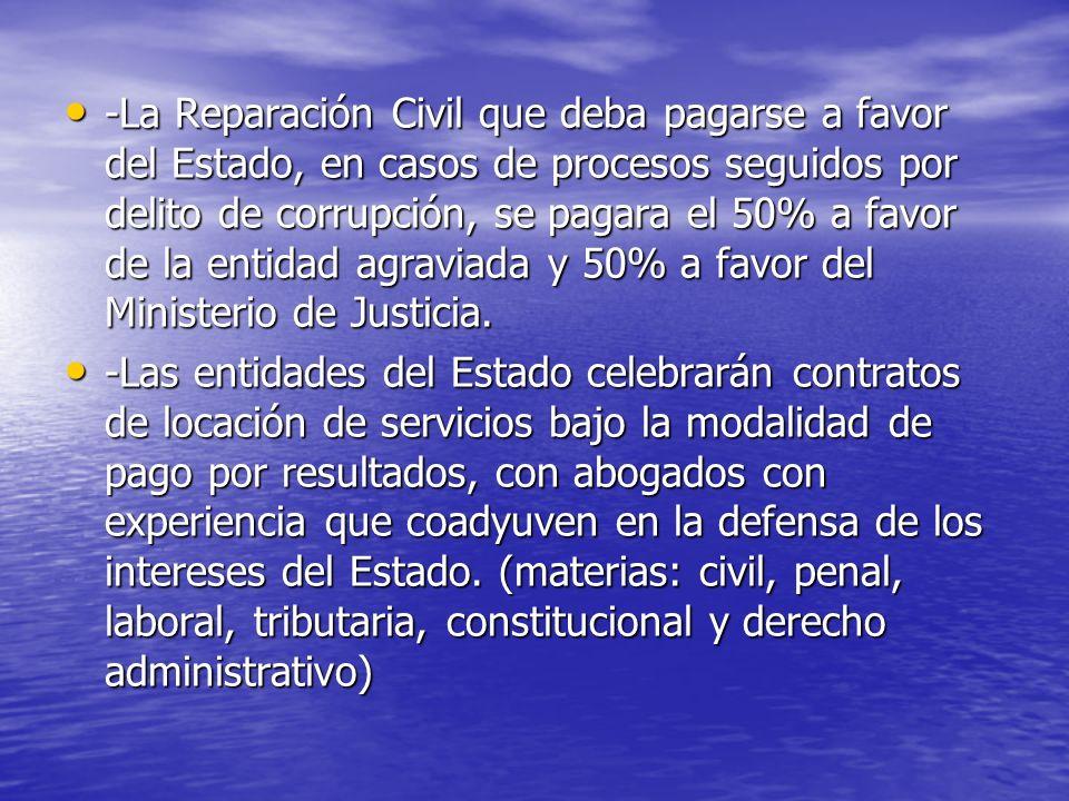 -La Reparación Civil que deba pagarse a favor del Estado, en casos de procesos seguidos por delito de corrupción, se pagara el 50% a favor de la entidad agraviada y 50% a favor del Ministerio de Justicia.