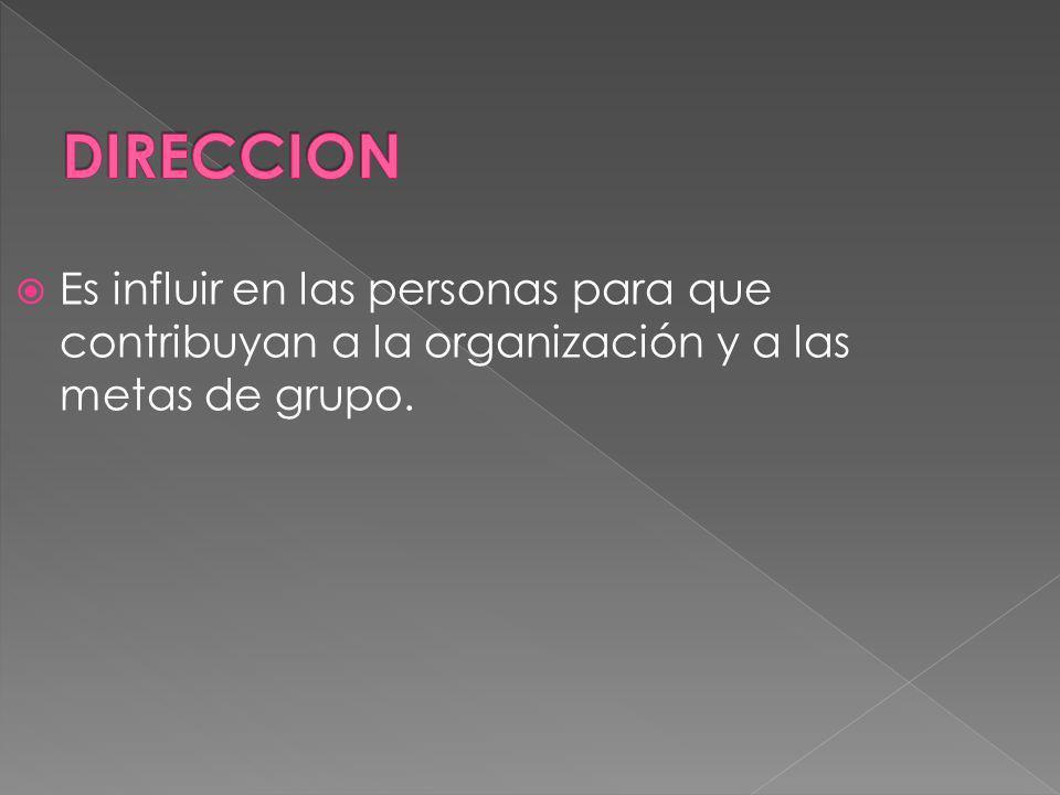 DIRECCION Es influir en las personas para que contribuyan a la organización y a las metas de grupo.