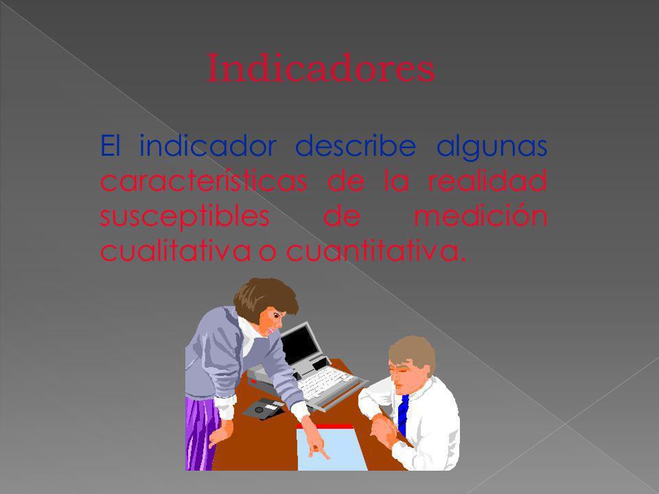 Indicadores El indicador describe algunas características de la realidad susceptibles de medición cualitativa o cuantitativa.