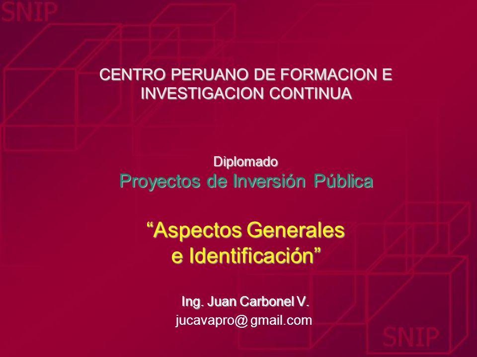 CENTRO PERUANO DE FORMACION E INVESTIGACION CONTINUA Diplomado Proyectos de Inversión Pública Aspectos Generales e Identificación Ing. Juan Carbonel V.