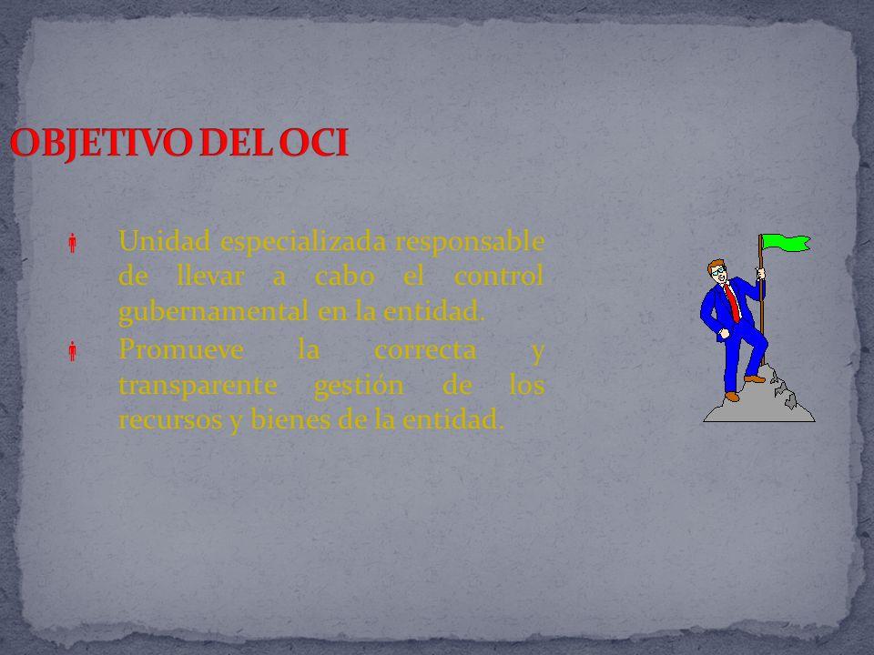 OBJETIVO DEL OCI Unidad especializada responsable de llevar a cabo el control gubernamental en la entidad.