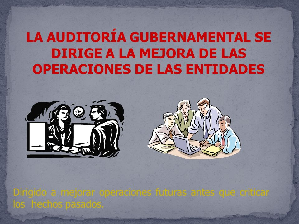 LA AUDITORÍA GUBERNAMENTAL SE DIRIGE A LA MEJORA DE LAS OPERACIONES DE LAS ENTIDADES