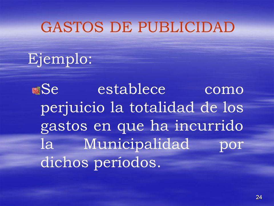 GASTOS DE PUBLICIDAD Ejemplo: Se establece como perjuicio la totalidad de los gastos en que ha incurrido la Municipalidad por dichos períodos.