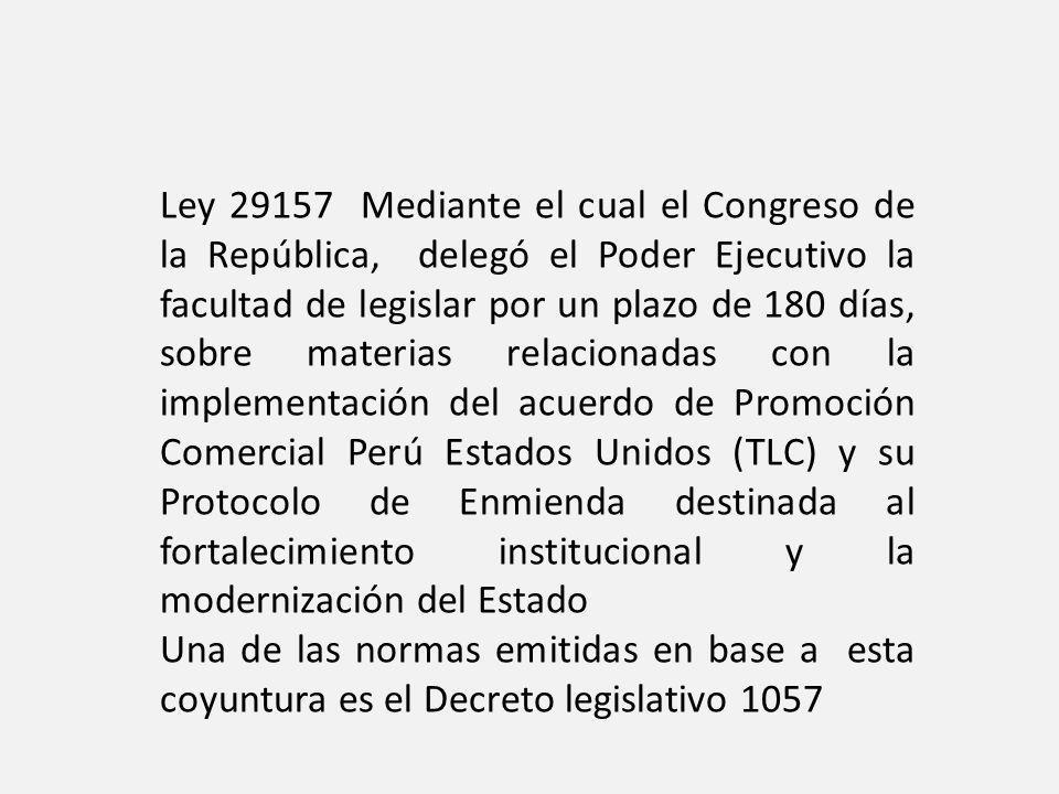 Ley 29157 Mediante el cual el Congreso de la República, delegó el Poder Ejecutivo la facultad de legislar por un plazo de 180 días, sobre materias relacionadas con la implementación del acuerdo de Promoción Comercial Perú Estados Unidos (TLC) y su Protocolo de Enmienda destinada al fortalecimiento institucional y la modernización del Estado