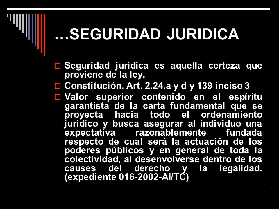 …SEGURIDAD JURIDICA Seguridad jurídica es aquella certeza que proviene de la ley. Constitución. Art. 2.24.a y d y 139 inciso 3.