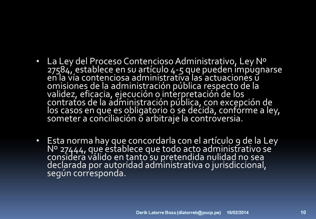 La Ley del Proceso Contencioso Administrativo, Ley Nº 27584, establece en su artículo 4-5 que pueden impugnarse en la vía contenciosa administrativa las actuaciones u omisiones de la administración pública respecto de la validez, eficacia, ejecución o interpretación de los contratos de la administración pública, con excepción de los casos en que es obligatorio o se decida, conforme a ley, someter a conciliación o arbitraje la controversia.