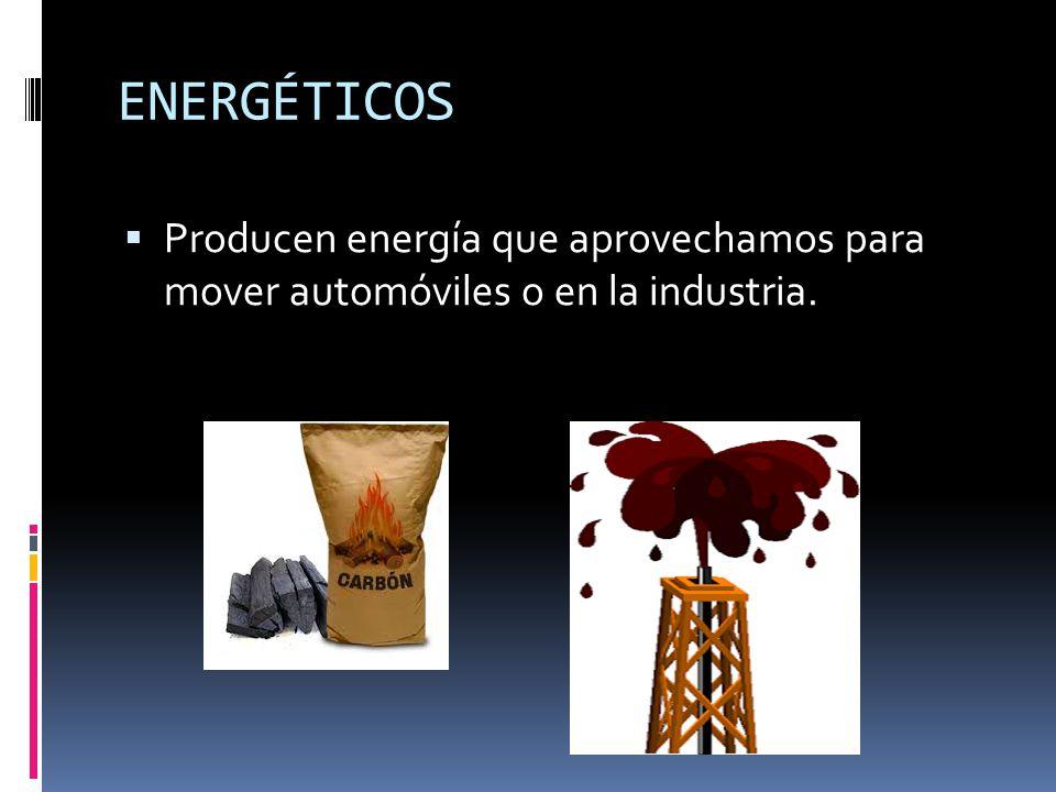 ENERGÉTICOS Producen energía que aprovechamos para mover automóviles o en la industria.