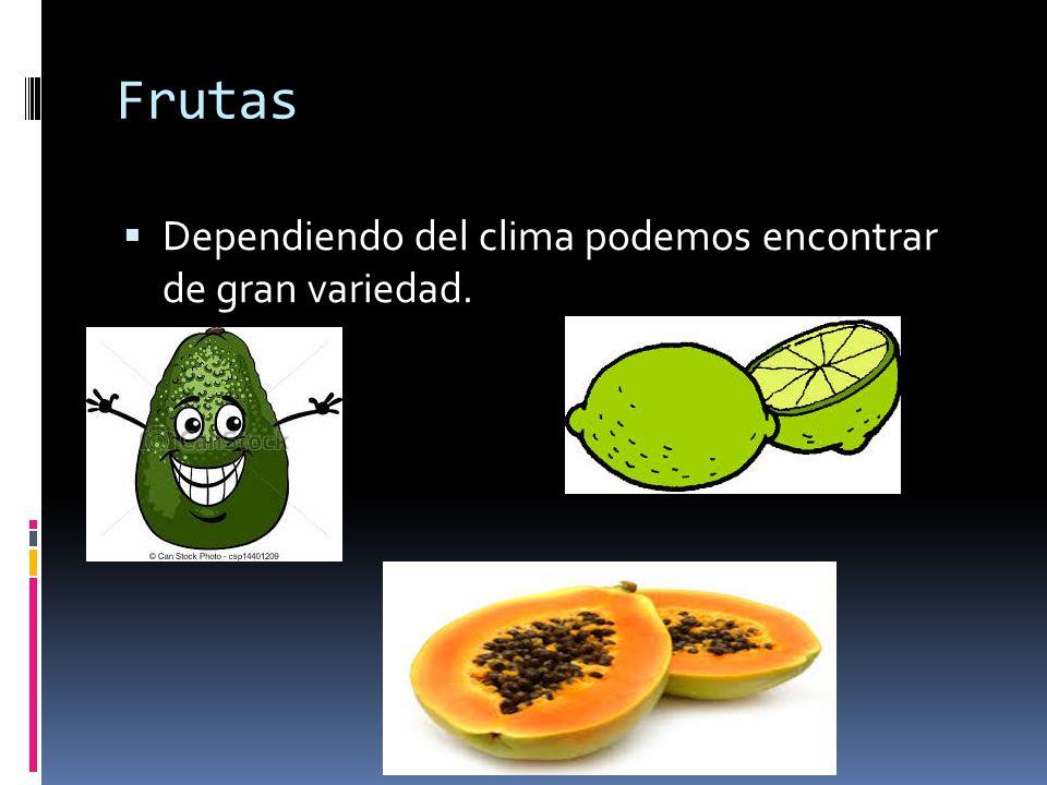 Frutas Dependiendo del clima podemos encontrar de gran variedad.