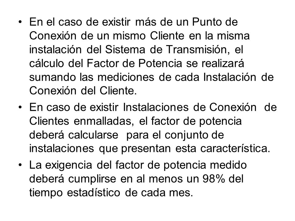 En el caso de existir más de un Punto de Conexión de un mismo Cliente en la misma instalación del Sistema de Transmisión, el cálculo del Factor de Potencia se realizará sumando las mediciones de cada Instalación de Conexión del Cliente.