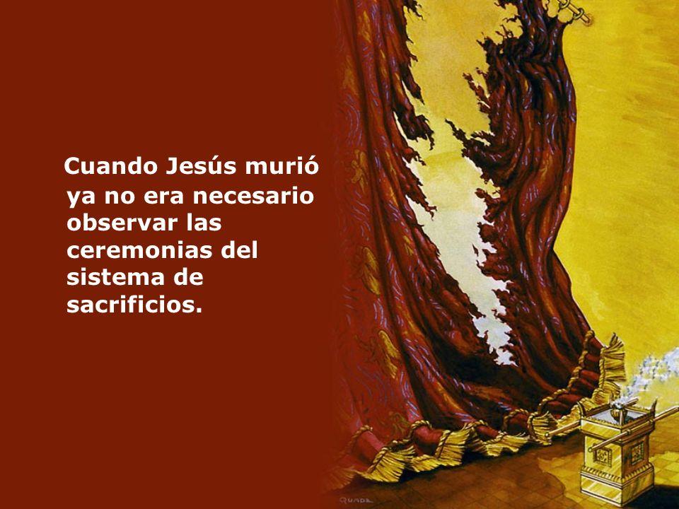 Cuando Jesús murió ya no era necesario observar las ceremonias del sistema de sacrificios.