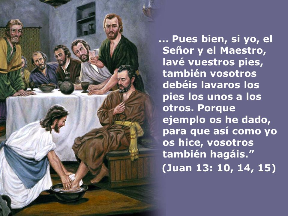 ... Pues bien, si yo, el Señor y el Maestro, lavé vuestros pies, también vosotros debéis lavaros los pies los unos a los otros. Porque ejemplo os he dado, para que así como yo os hice, vosotros también hagáis.