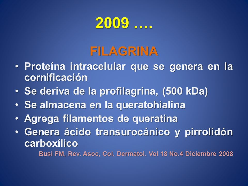 2009 …. FILAGRINA. Proteína intracelular que se genera en la cornificación. Se deriva de la profilagrina, (500 kDa)