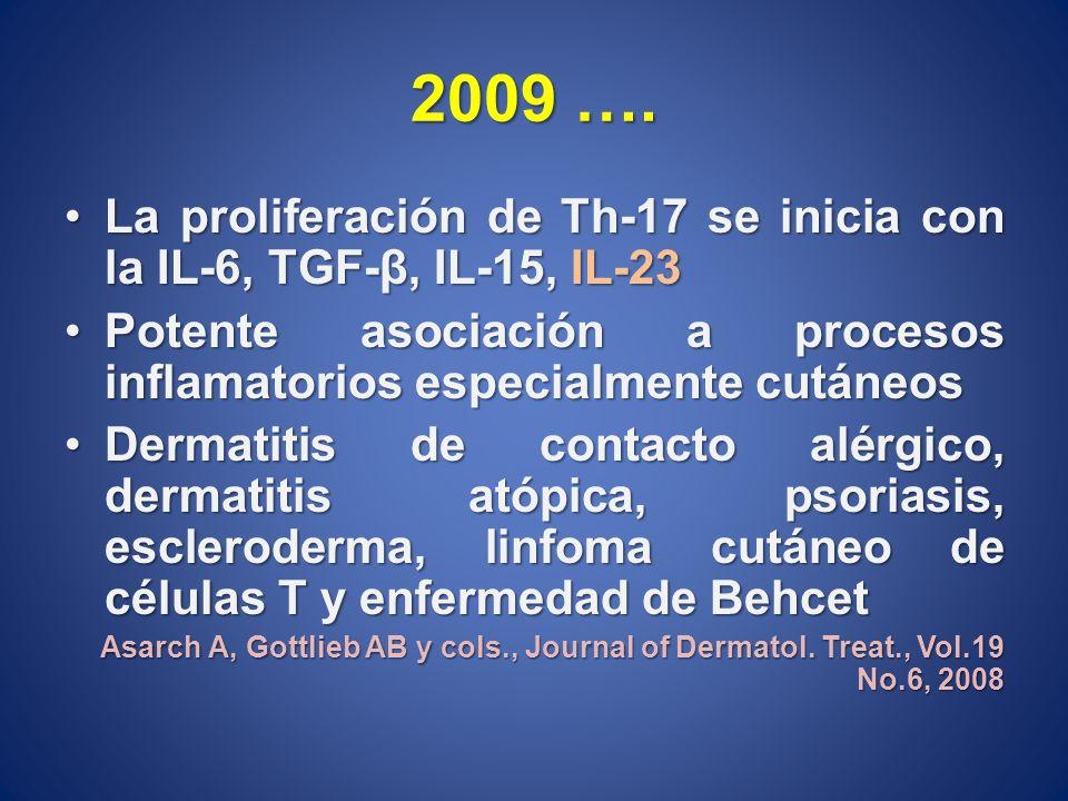 2009 …. La proliferación de Th-17 se inicia con la IL-6, TGF-β, IL-15, IL-23. Potente asociación a procesos inflamatorios especialmente cutáneos.