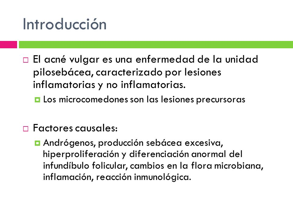 Introducción El acné vulgar es una enfermedad de la unidad pilosebácea, caracterizado por lesiones inflamatorias y no inflamatorias.