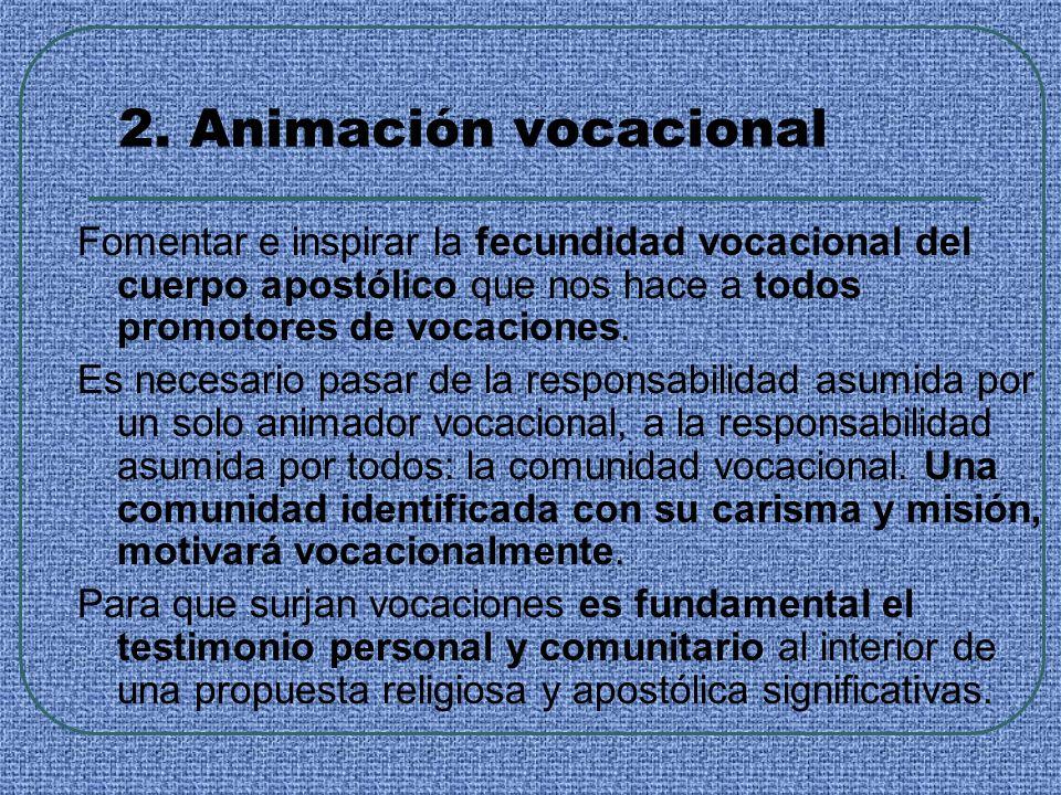 2. Animación vocacional Fomentar e inspirar la fecundidad vocacional del cuerpo apostólico que nos hace a todos promotores de vocaciones.