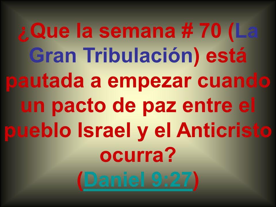 ¿Que la semana # 70 (La Gran Tribulación) está pautada a empezar cuando un pacto de paz entre el pueblo Israel y el Anticristo ocurra