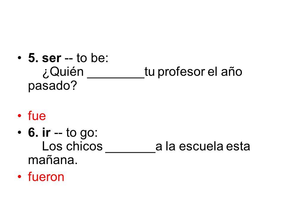 5. ser -- to be: ¿Quién ________tu profesor el año pasado