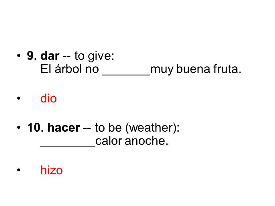 9. dar -- to give: El árbol no _______muy buena fruta.