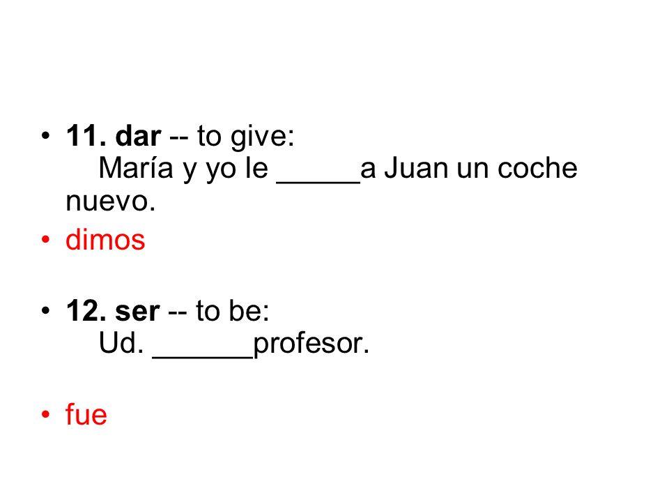 11. dar -- to give: María y yo le _____a Juan un coche nuevo.