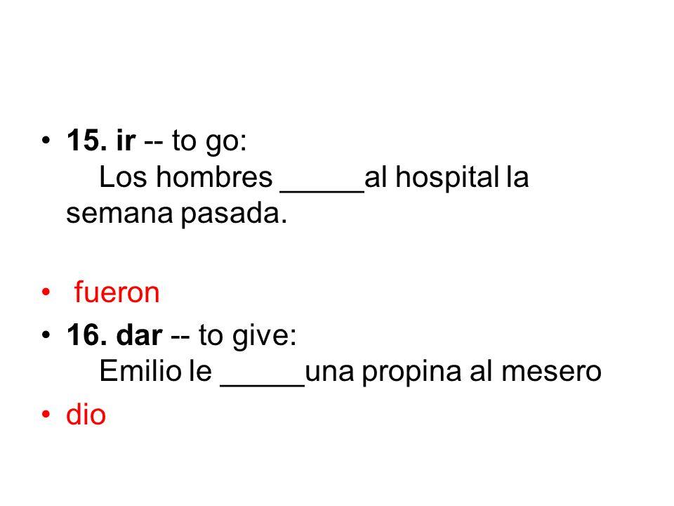 15. ir -- to go: Los hombres _____al hospital la semana pasada.